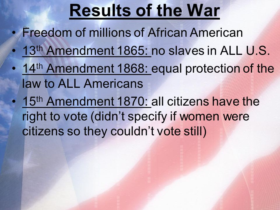 Results of the War Freedom of millions of African American 13 th Amendment 1865: no slaves in ALL U.S. 14 th Amendment 1868: equal protection of the l
