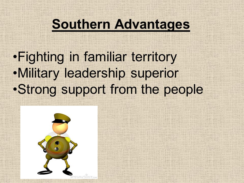Southern Advantages Fighting in familiar territory Military leadership superior Strong support from the people