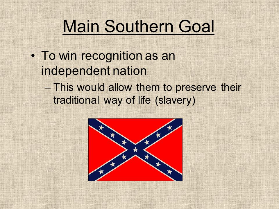 Main Southern Goal To win recognition as an independent nation –This would allow them to preserve their traditional way of life (slavery)
