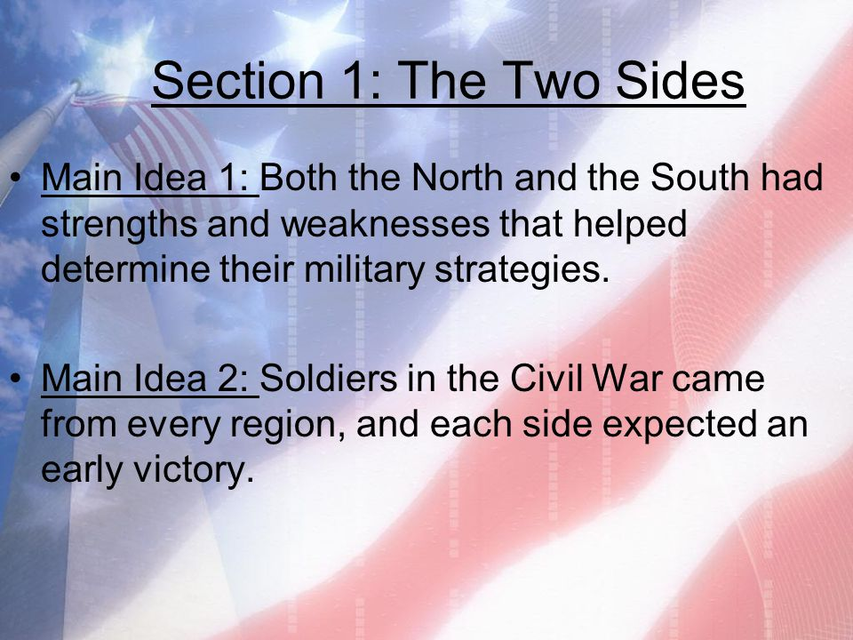 Section 1: The Two Sides Main Idea 1: Both the North and the South had strengths and weaknesses that helped determine their military strategies. Main