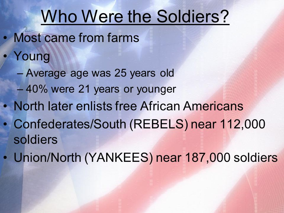 Who Were the Soldiers? Most came from farms Young –Average age was 25 years old –40% were 21 years or younger North later enlists free African America