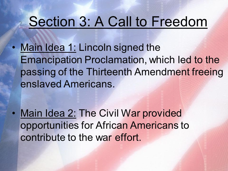 Section 3: A Call to Freedom Main Idea 1: Lincoln signed the Emancipation Proclamation, which led to the passing of the Thirteenth Amendment freeing e