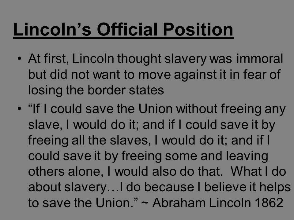 "Lincoln's Official Position At first, Lincoln thought slavery was immoral but did not want to move against it in fear of losing the border states ""If"