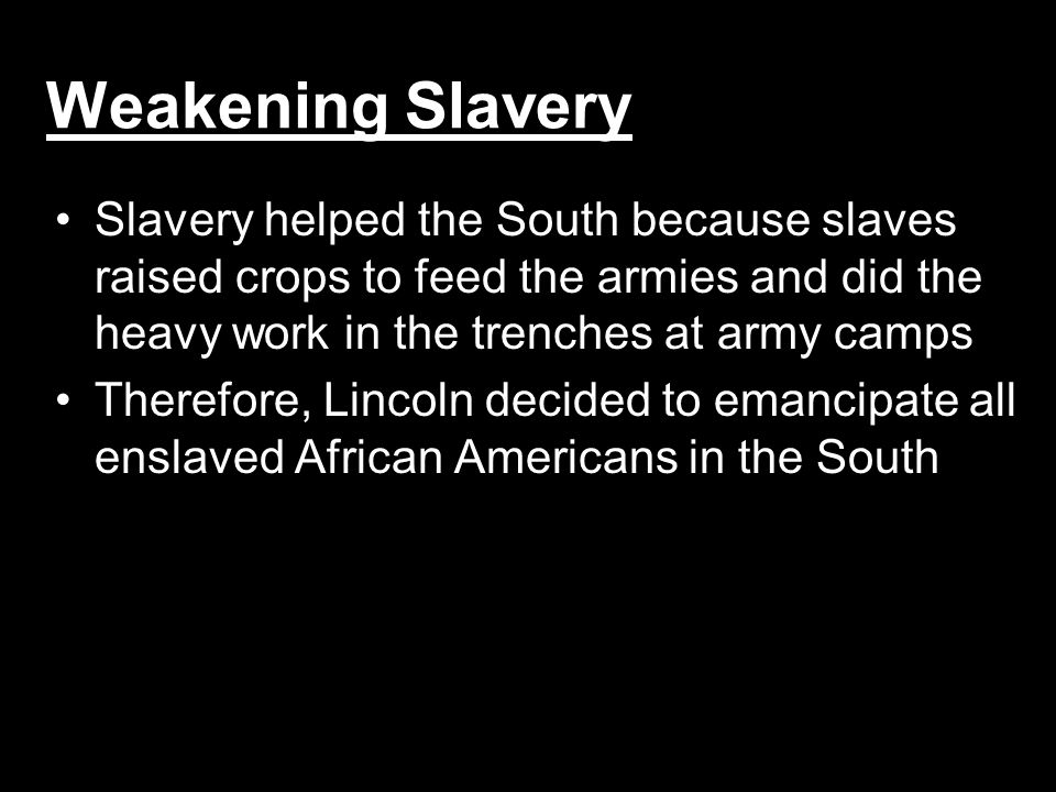 Weakening Slavery Slavery helped the South because slaves raised crops to feed the armies and did the heavy work in the trenches at army camps Therefo