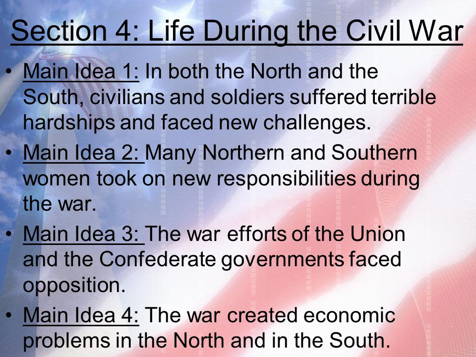 Section 4: Life During the Civil War Main Idea 1: In both the North and the South, civilians and soldiers suffered terrible hardships and faced new ch