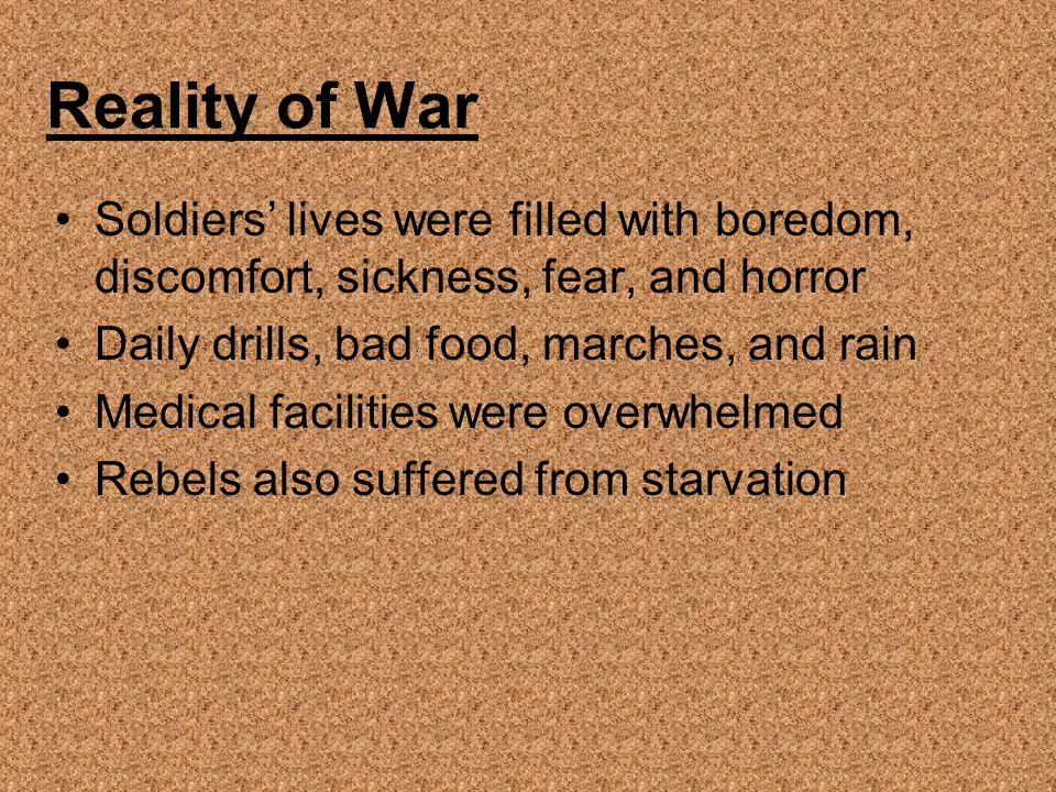 Reality of War Soldiers' lives were filled with boredom, discomfort, sickness, fear, and horror Daily drills, bad food, marches, and rain Medical faci