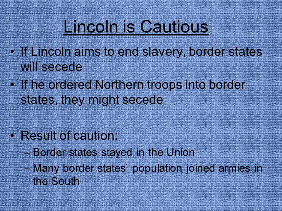 Lincoln is Cautious If Lincoln aims to end slavery, border states will secede If he ordered Northern troops into border states, they might secede Resu