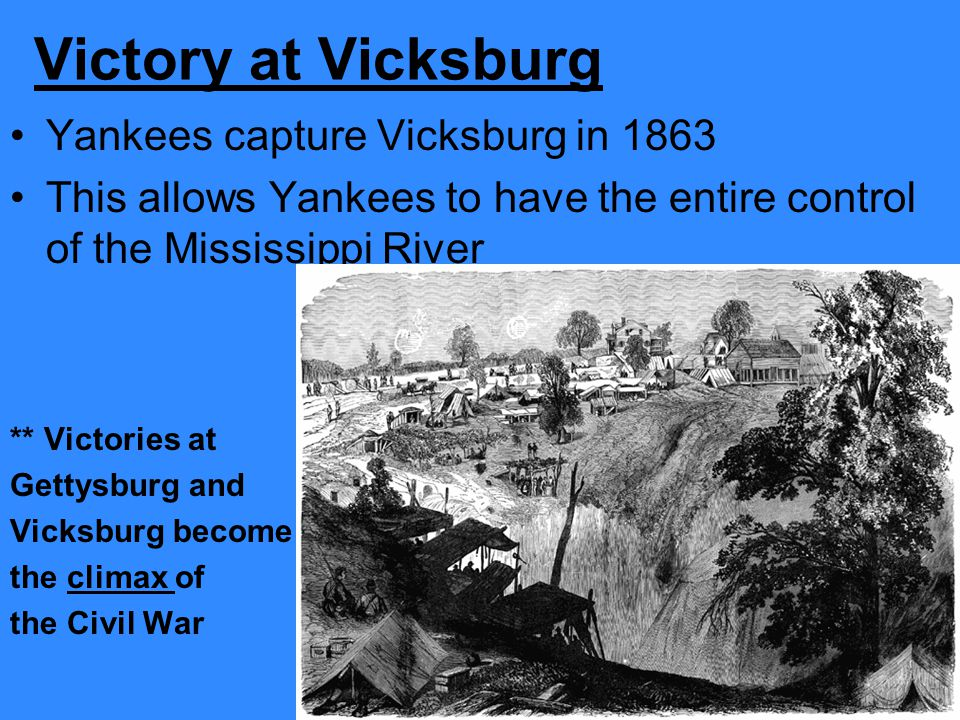 Victory at Vicksburg Yankees capture Vicksburg in 1863 This allows Yankees to have the entire control of the Mississippi River ** Victories at Gettysb