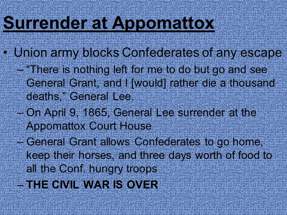 "Surrender at Appomattox Union army blocks Confederates of any escape –""There is nothing left for me to do but go and see General Grant, and I [would]"