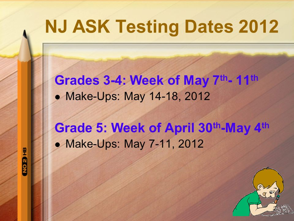 NJ ASK Testing Dates 2012 Grades 3-4: Week of May 7 th - 11 th Make-Ups: May 14-18, 2012 Grade 5: Week of April 30 th -May 4 th Make-Ups: May 7-11, 2012