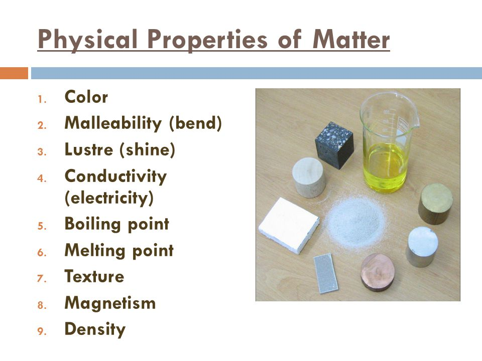Physical Properties of Matter 1. Color 2. Malleability (bend) 3. Lustre (shine) 4. Conductivity (electricity) 5. Boiling point 6. Melting point 7. Tex