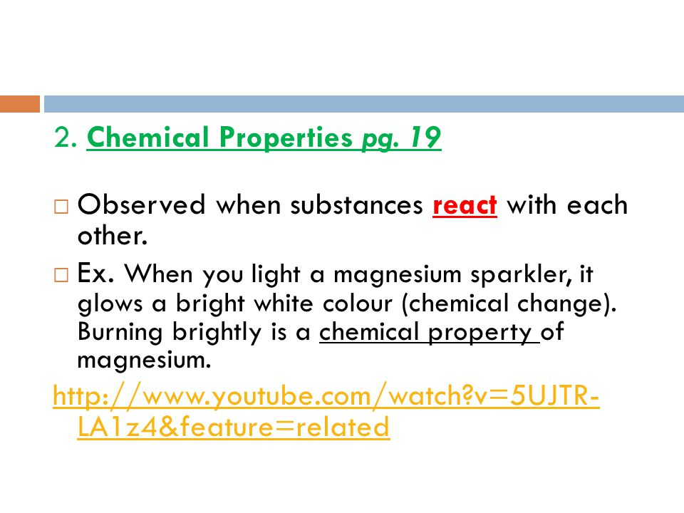 2. Chemical Properties pg. 19  Observed when substances react with each other.  Ex. When you light a magnesium sparkler, it glows a bright white col