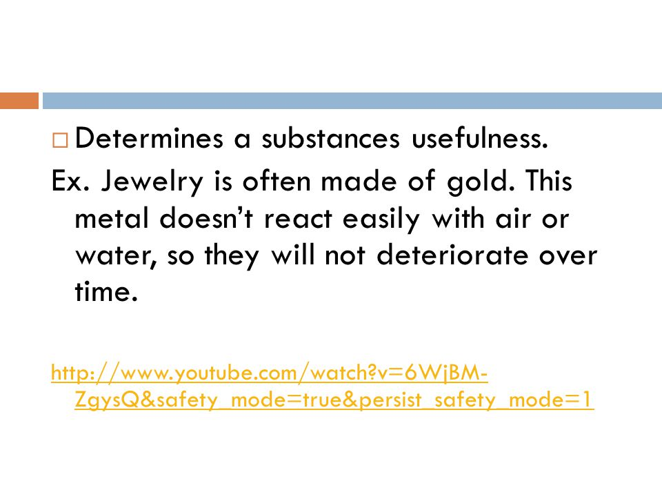  Determines a substances usefulness. Ex. Jewelry is often made of gold. This metal doesn't react easily with air or water, so they will not deteriora