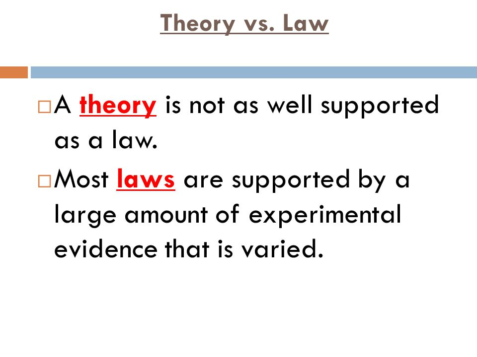 Theory vs. Law  A theory is not as well supported as a law.  Most laws are supported by a large amount of experimental evidence that is varied.