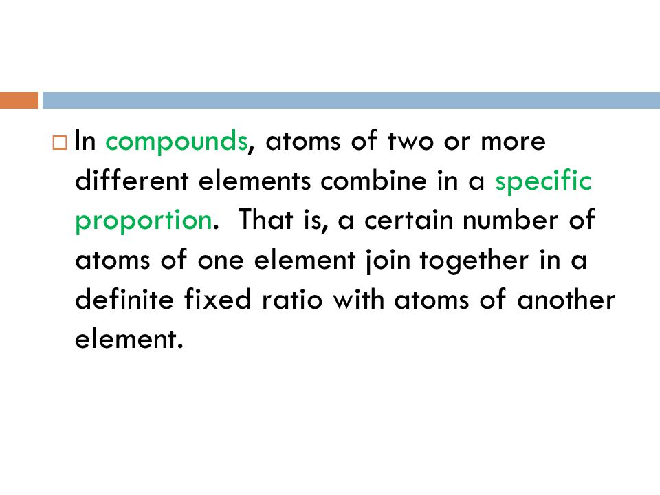  In compounds, atoms of two or more different elements combine in a specific proportion. That is, a certain number of atoms of one element join toget
