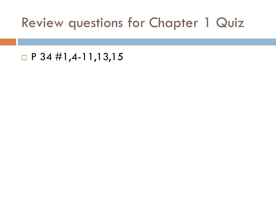 Review questions for Chapter 1 Quiz  P 34 #1,4-11,13,15