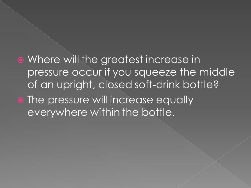  Where will the greatest increase in pressure occur if you squeeze the middle of an upright, closed soft-drink bottle?  The pressure will increase e