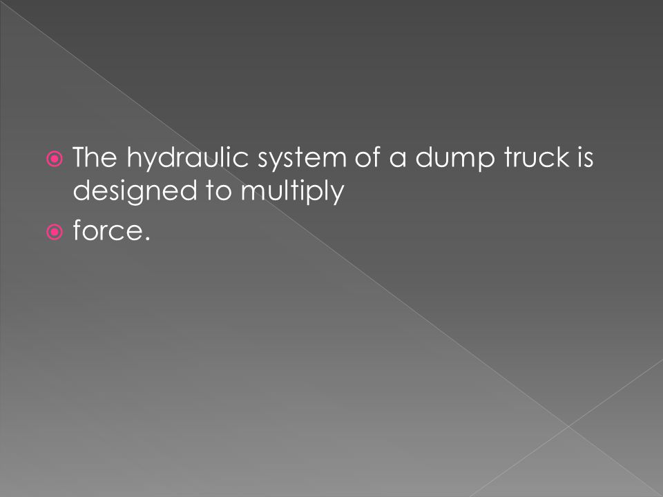  The hydraulic system of a dump truck is designed to multiply  force.
