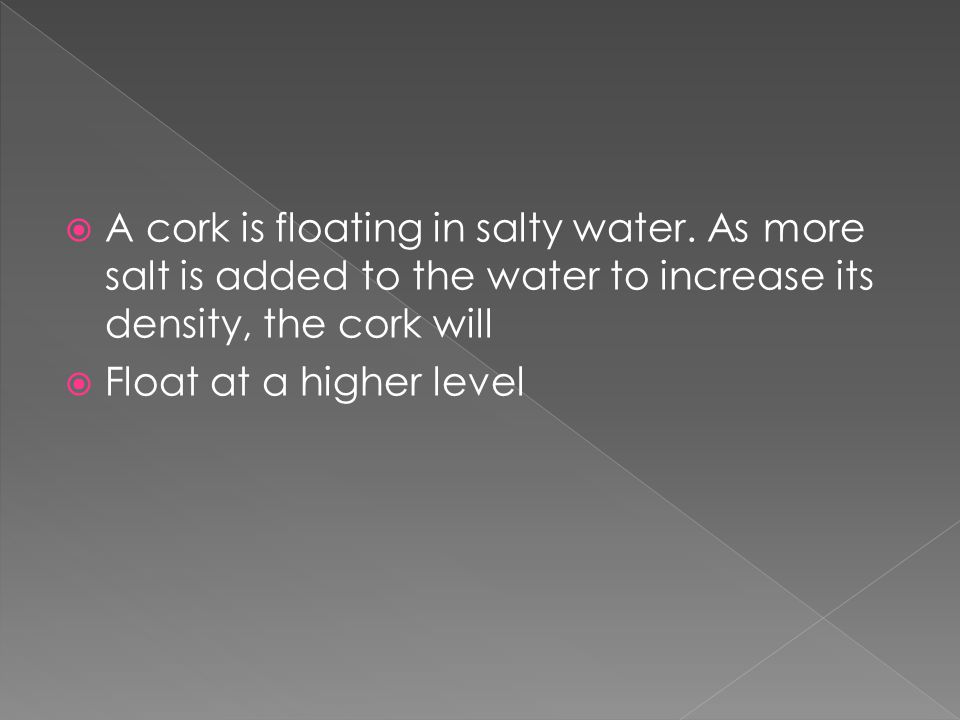  A cork is floating in salty water. As more salt is added to the water to increase its density, the cork will  Float at a higher level