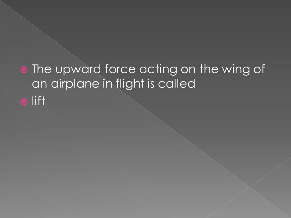  The upward force acting on the wing of an airplane in flight is called  lift