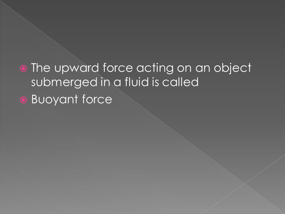  The upward force acting on an object submerged in a fluid is called  Buoyant force