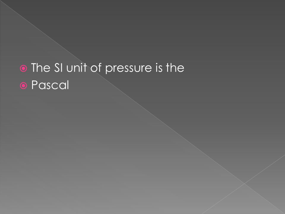  The SI unit of pressure is the  Pascal