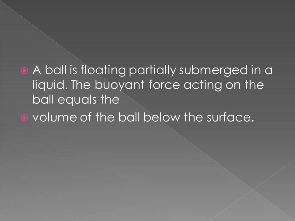  A ball is floating partially submerged in a liquid. The buoyant force acting on the ball equals the  volume of the ball below the surface.