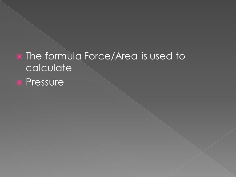  The formula Force/Area is used to calculate  Pressure