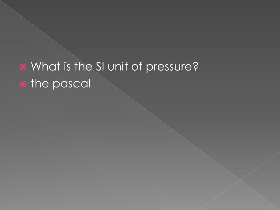  What is the SI unit of pressure?  the pascal