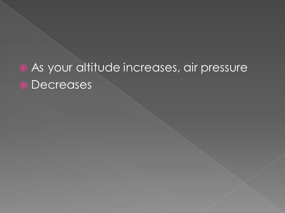  As your altitude increases, air pressure  Decreases