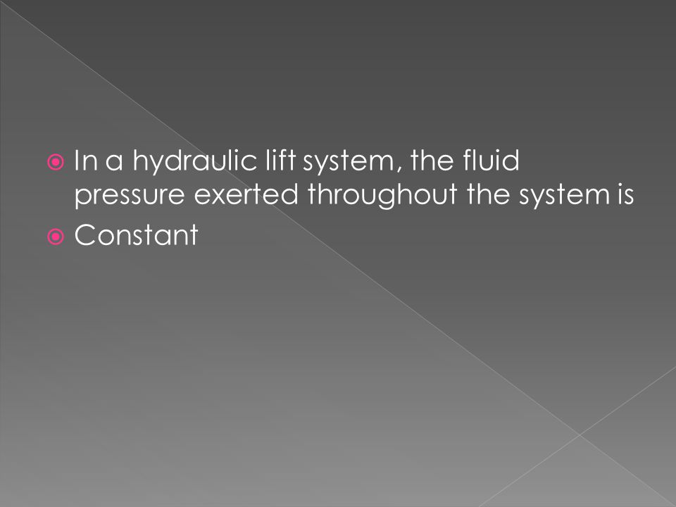  In a hydraulic lift system, the fluid pressure exerted throughout the system is  Constant