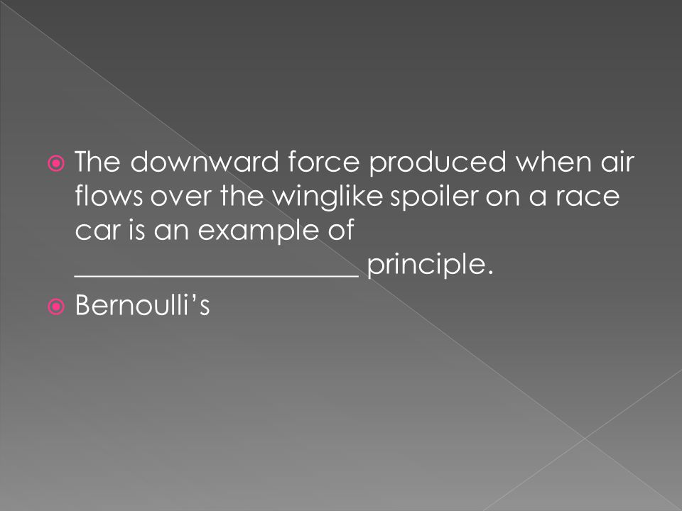  The downward force produced when air flows over the winglike spoiler on a race car is an example of ____________________ principle.  Bernoulli's