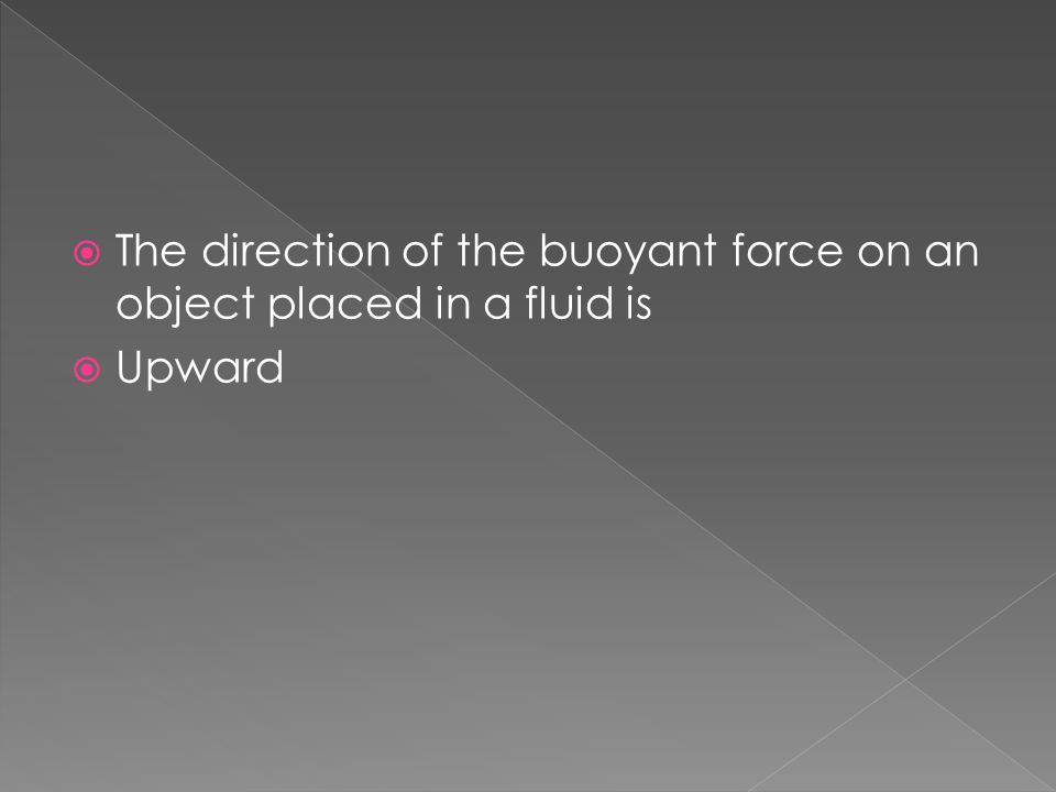  The direction of the buoyant force on an object placed in a fluid is  Upward