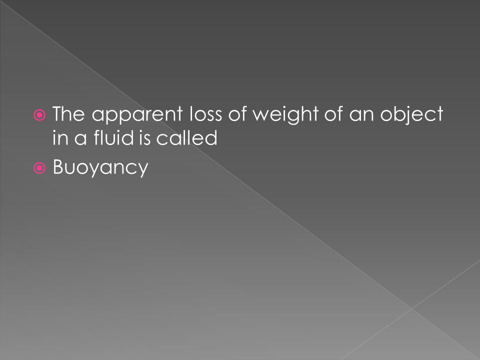  The apparent loss of weight of an object in a fluid is called  Buoyancy