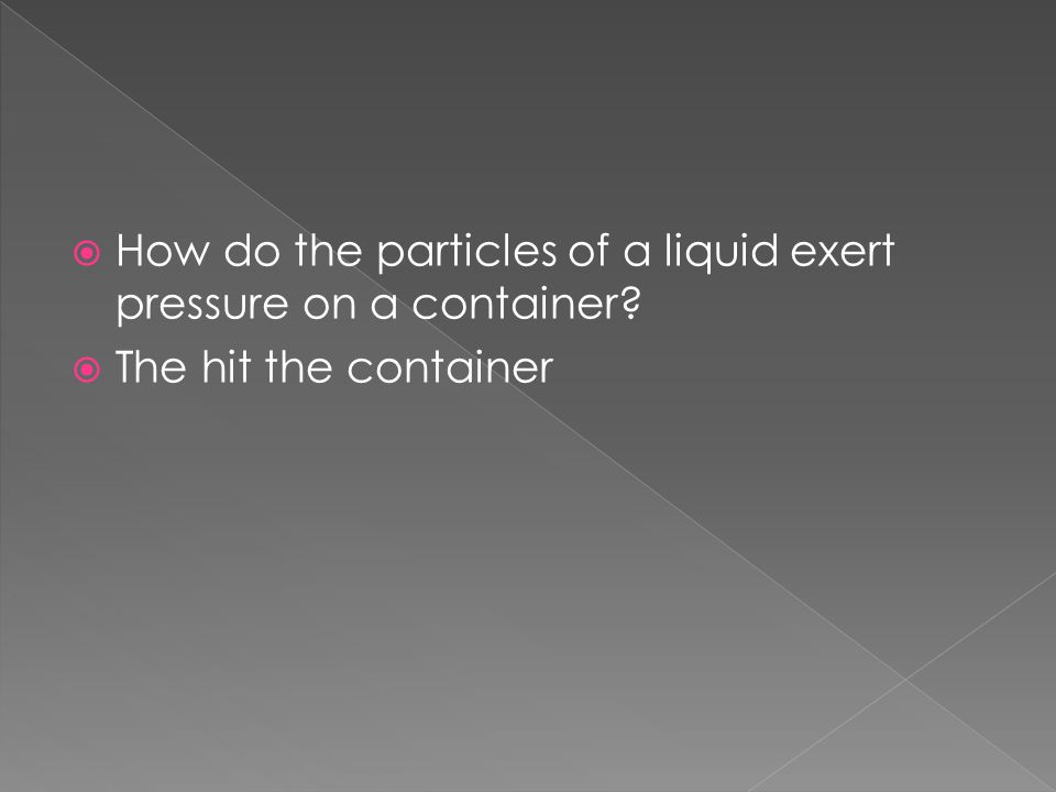  How do the particles of a liquid exert pressure on a container?  The hit the container