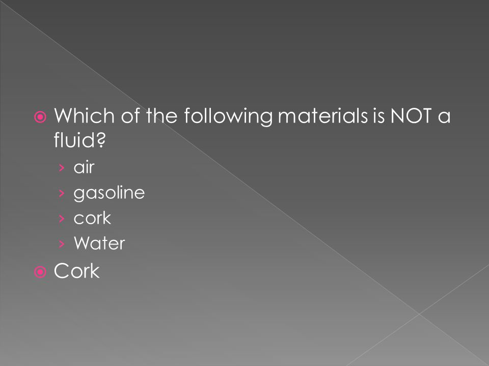  Which of the following materials is NOT a fluid? › air › gasoline › cork › Water  Cork
