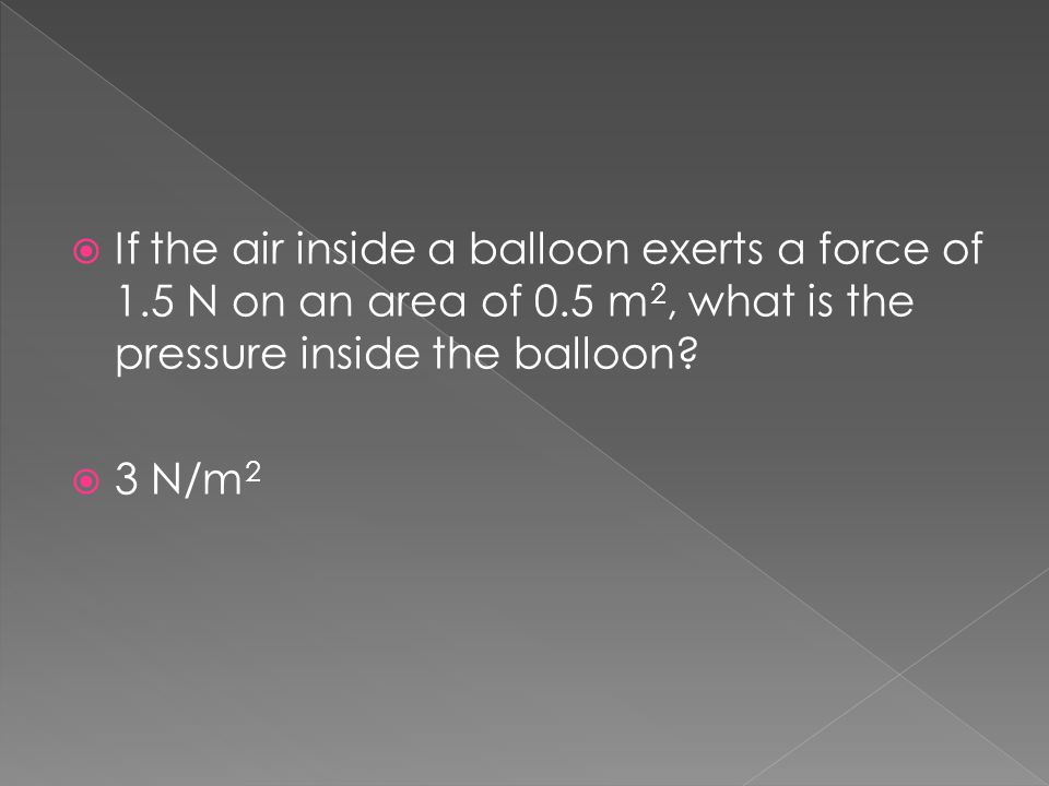  If the air inside a balloon exerts a force of 1.5 N on an area of 0.5 m 2, what is the pressure inside the balloon?  3 N/m 2