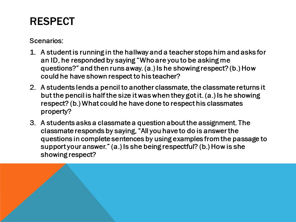RESPECT Scenarios: 1.A student is running in the hallway and a teacher stops him and asks for an ID, he responded by saying Who are you to be asking me questions and then runs away.