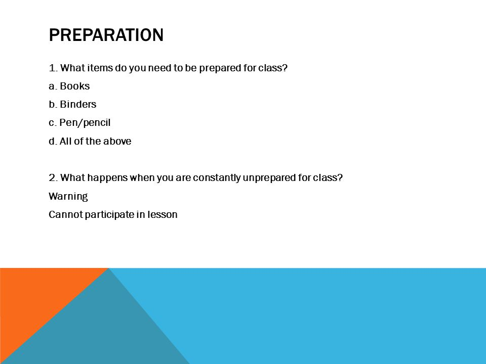 PREPARATION 1. What items do you need to be prepared for class.