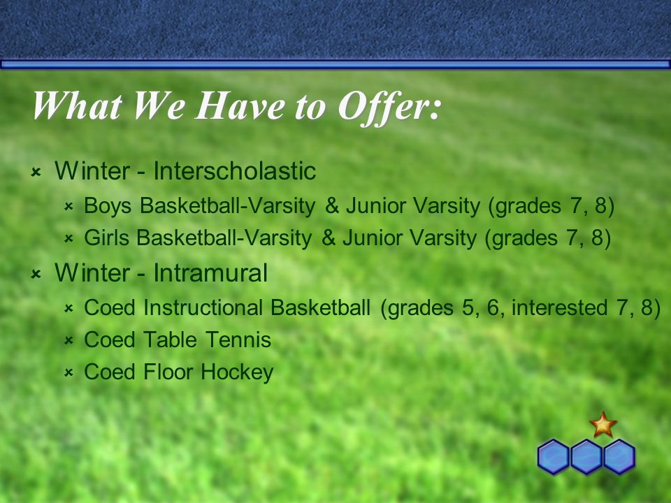 What We Have to Offer:  Winter - Interscholastic  Boys Basketball-Varsity & Junior Varsity (grades 7, 8)  Girls Basketball-Varsity & Junior Varsity