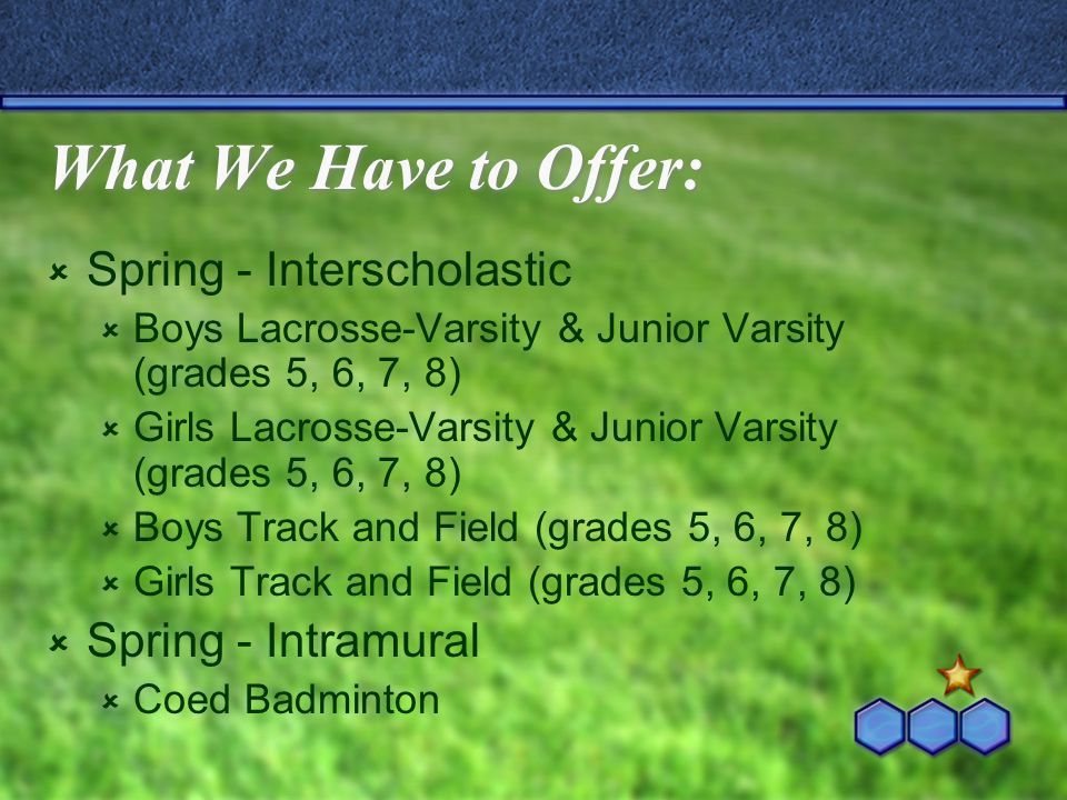 What We Have to Offer:  Spring - Interscholastic  Boys Lacrosse-Varsity & Junior Varsity (grades 5, 6, 7, 8)  Girls Lacrosse-Varsity & Junior Varsi