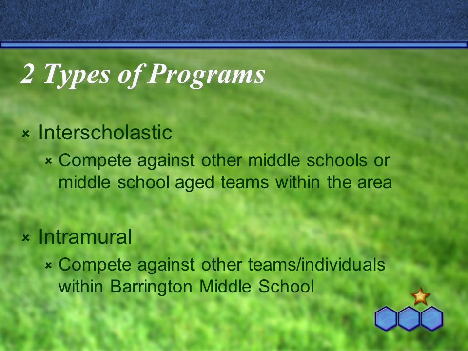 2 Types of Programs  Interscholastic  Compete against other middle schools or middle school aged teams within the area  Intramural  Compete agains