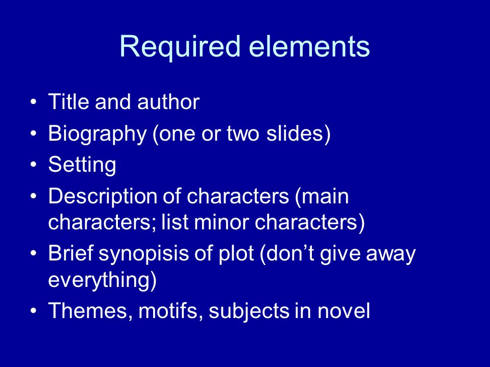 Required elements Title and author Biography (one or two slides) Setting Description of characters (main characters; list minor characters) Brief synopisis of plot (don't give away everything) Themes, motifs, subjects in novel