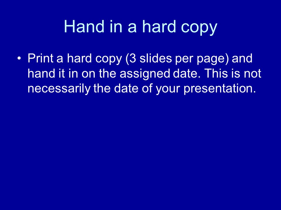 Hand in a hard copy Print a hard copy (3 slides per page) and hand it in on the assigned date.