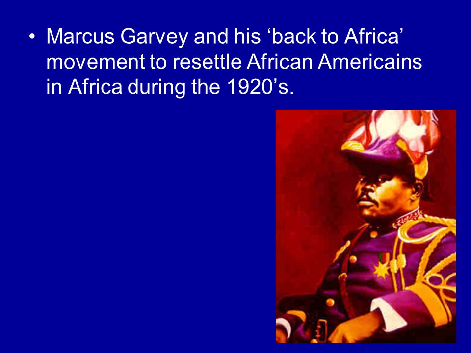 Marcus Garvey and his 'back to Africa' movement to resettle African Americains in Africa during the 1920's.