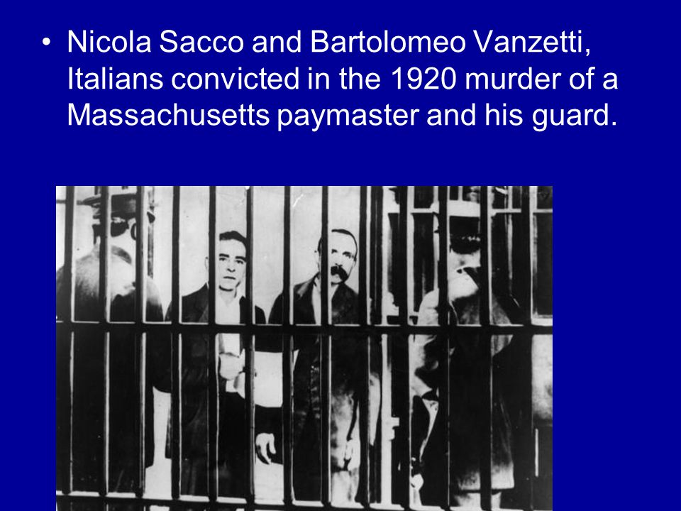 Nicola Sacco and Bartolomeo Vanzetti, Italians convicted in the 1920 murder of a Massachusetts paymaster and his guard.