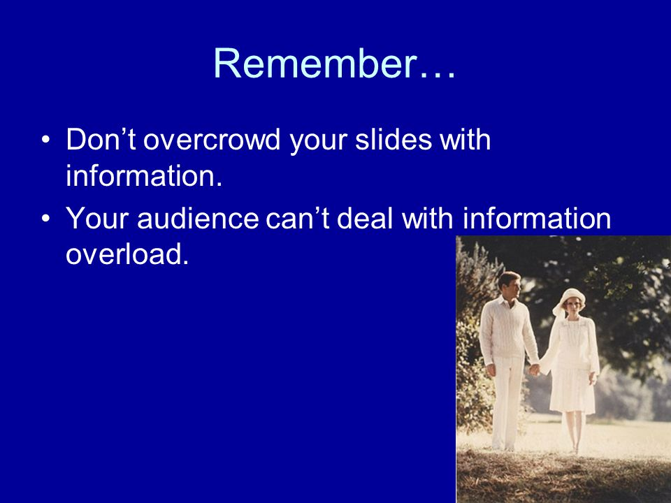 Remember… Don't overcrowd your slides with information.