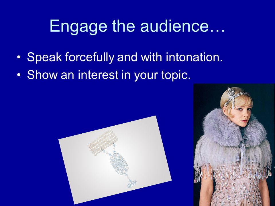 Engage the audience… Speak forcefully and with intonation. Show an interest in your topic.