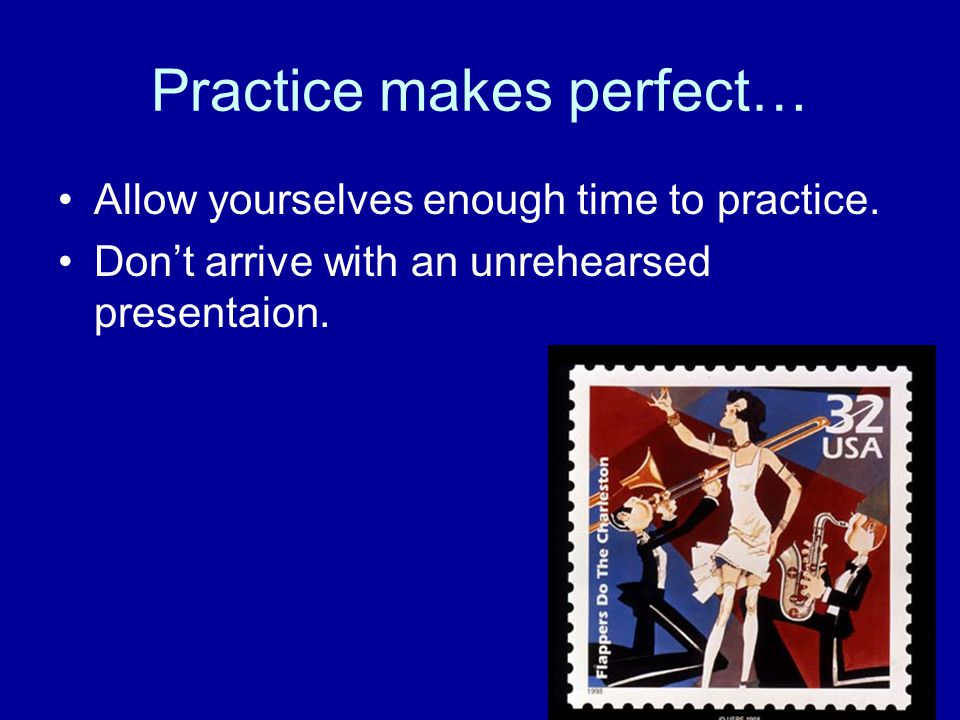 Practice makes perfect… Allow yourselves enough time to practice.