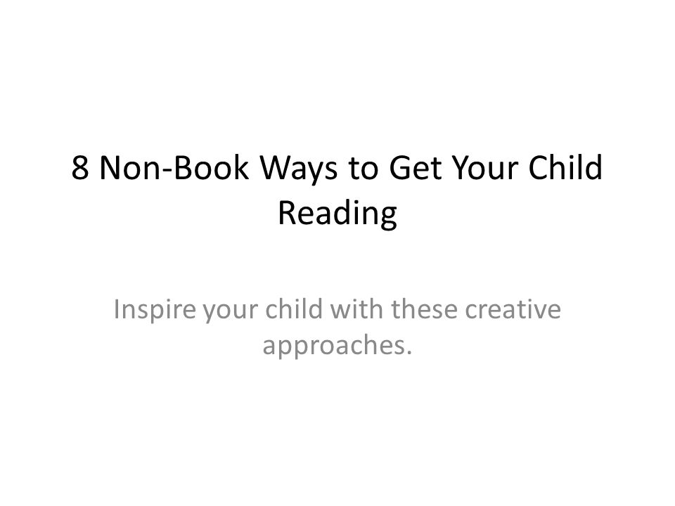 8 Non-Book Ways to Get Your Child Reading Inspire your child with these creative approaches.